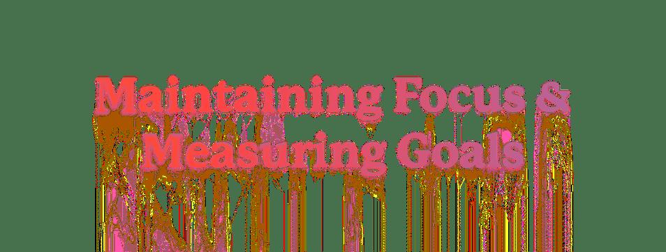 Maintaining Focus & Measuring Goals